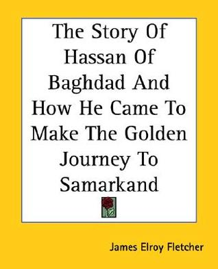 The Story of Hassan of Baghdad and How He Came to Make the Go... by James Elroy Flecker