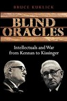 Blind Oracles: Intellectuals and War from Kennan to Kissinger
