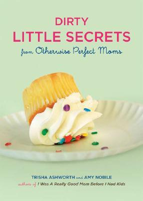 Dirty Little Secrets from Otherwise Perfect Moms by Trisha Ashworth