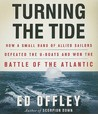 Turning the Tide: How a Small Band of Allied Sailors Defeated the U-Boats and Won the Battle of the Atlantic