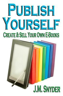 Publish Yourself: Create & Sell Your Own E-Books