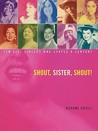 Shout, Sister, Shout!: Ten Girl Singers Who Shaped A Century