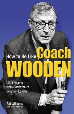 How to Be Like Coach Wooden by Pat Williams