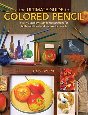 The Ultimate Guide To Colored Pencil by Gary Greene