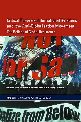 Critical Theories, International Relations, and The Anti-Globalisation Movement: The Politics of Global Resistance