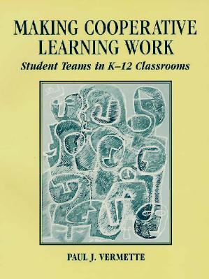 Making Cooperative Learning Work: Student Teams in K-12 Classrooms Paul J. Vermette