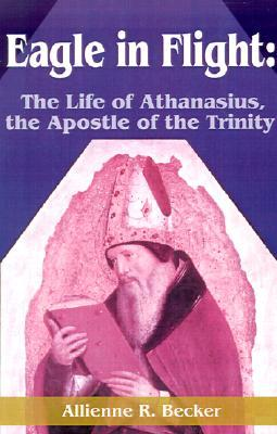 Eagle in Flight: The Life of Athanasius, the Apostle of the Trinity