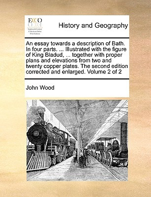 An essay towards a description of Bath. In four parts. ... Illustrated with the figure of King Bladud, ... together with proper plans and elevations from two and twenty copper plates. The second edition corrected and enlarged. Volume 2 of 2