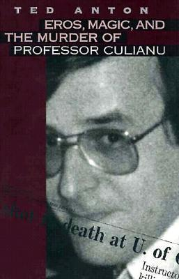 Eros, Magic, and the Murder of Professor Culianu by Ted Anton