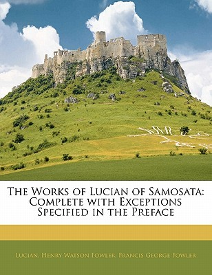 The Works of Lucian of Samosata: Complete with Exceptions Specified in the Preface