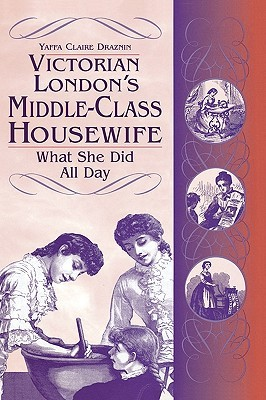 Victorian London's Middle Class Housewife by Yaffa Claire Draznin