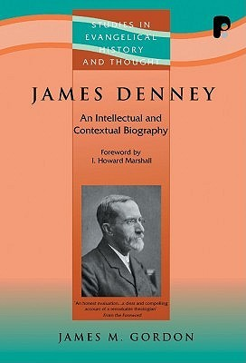 James Denney (1856-1917): An Intellectual and Contextual Biography James M. Gordon