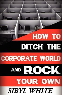 How to Ditch the Corporate World and Rock Your Own