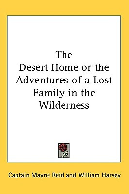 The Desert Home or the Adventures of a Lost Family in the Wil... by Thomas Mayne Reid