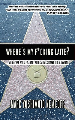 Where's My F*cking Latte? (and Other Stories about Being an Assistant in Hollywood)
