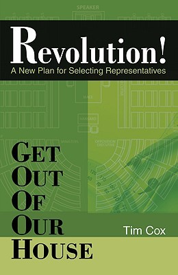 Get Out of Our House: Revolution!: A New Plan for Selecting Representatives