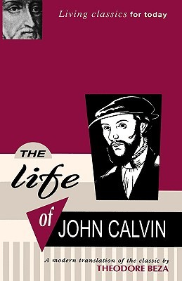 The Life of John Calvin - A Modern Translation of the Classic by Theodore Beza