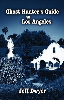 Ghost Hunter's Guide to Los Angeles by Jeff Dwyer