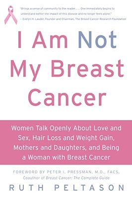 I Am Not My Breast Cancer: Women Talk Openly About Love and Sex, Hair Loss and Weight Gain, Mothers and Daughters, and Being a Woman with Breast Cancer