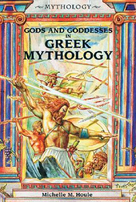 Gods and Goddesses in Greek Mythology by Michelle M. Houle