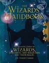 The Wizards' Handbook: An Essential Guide to Wizards, Sorcerors, and Magicians and Their Magic
