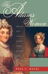 Adams Women: Abigail and Louisa Adams, Their Sisters and Daughters