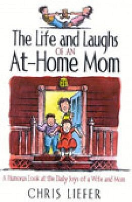 The Life and Laughs of an at Home Mom by Chris Liefer