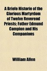 A Briefe Historie of the Glorious Martyrdom of Twelve Reverend Priests; Father Edmund Campion and His Companions