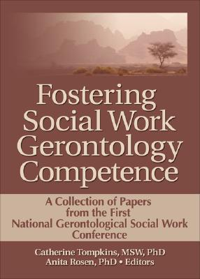 Fostering Social Work Gerontology Competence a Collection of Papers from the First National Gerontological Social Work Conference