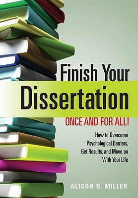 Finish Your Dissertation Once and for All!: How to Overcome Psychological Barriers, Get Results, and Move on with Your Life