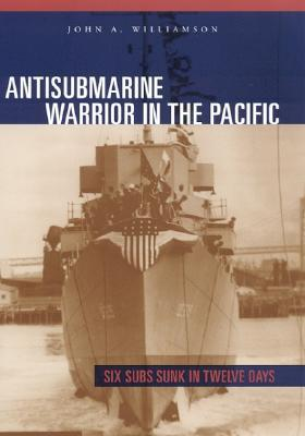 Antisubmarine Warrior in the Pacific: Six Subs Sunk in Twelve Days