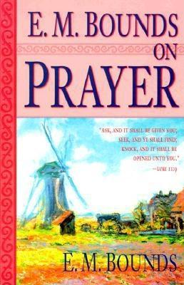 E. M. Bounds on Prayer by E.M. Bounds