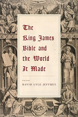 The King James Bible and the World it Made by David Lyle Jeffrey