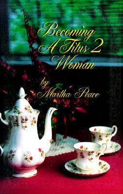 Becoming a Titus 2 Woman: A Bible Study with Martha Peace