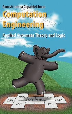 Computation Engineering: Applied Automata Theory and Logic  by  Ganesh C. Gopalakrishnan