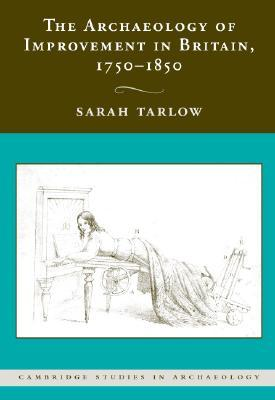 The Archaeology of Improvement in Britain, 1750-1850 by Sarah Tarlow