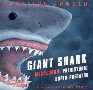 Giant Shark: Megalodon, the Super Prehistoric Predator by Caroline Arnold — Reviews, Discussion ...