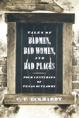 Tales of Badmen, Bad Women, and Bad Places: Four Centuries of Texas Outlawry