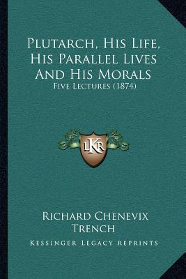 Plutarch, His Life, His Parallel Lives and His Morals: Five Lectures (1874)