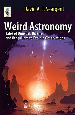 Weird Astronomy: Tales Of Unusual, Bizarre, And Other Hard To Explain Observations Astronomers Universe