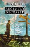 The Beginner's Guide for the Recently Deceased: A Comprehensive Travel Guide to the Only Inevitable Destination.