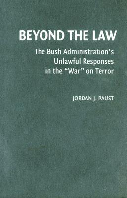 "Beyond the Law: The Bush Administration's Unlawful Responses in the ""War"" on Terror"