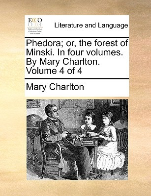 Phedora; Or, the Forest of Minski. in Four Volumes. by Mary C... by Mary Charlton
