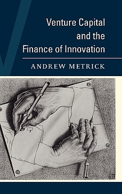 Venture Capital and the Finance of Innovation by Andrew Metrick