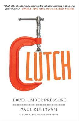 Clutch: Why Some People Excel Under Pressure and Other Don't
