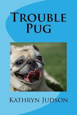 Trouble Pug by Kathryn Judson