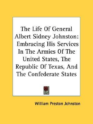 The Life of General Albert Sidney Johnston: Embracing His Services in the Armies of the United States, the Republic of Texas, and the Confederate Stat