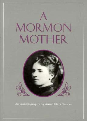 Mormon Mother: An Autobiography by Annie Clark Tanner