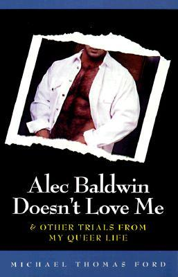 Alec Baldwin Doesn't Love Me & Other Trials from My Queer Life by Michael Thomas Ford
