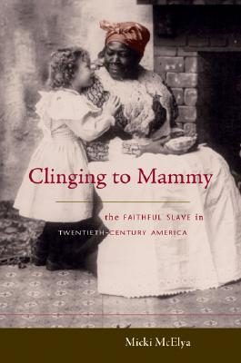 Clinging to Mammy: The Faithful Slave in Twentieth-Century America